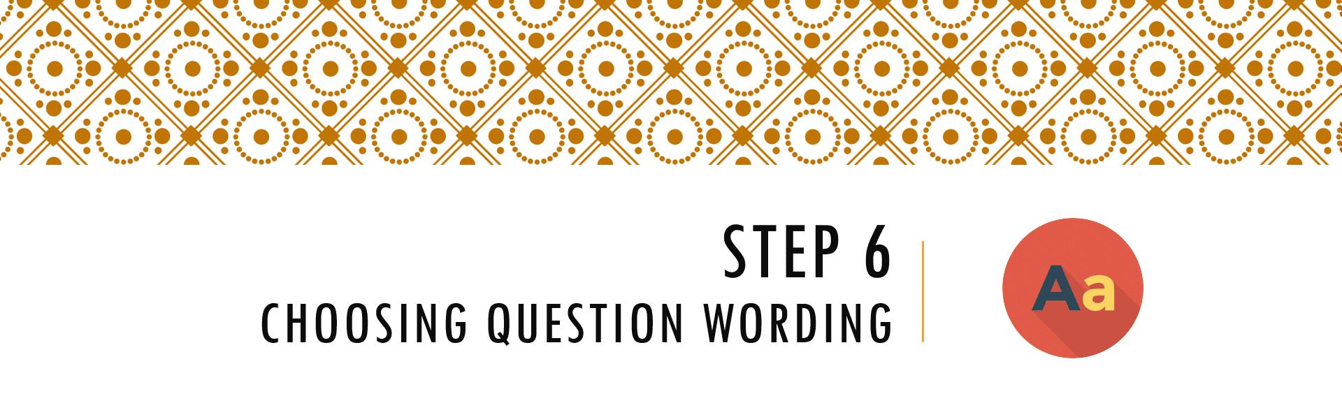 Questionnaire Design Process Step 6 - Choosing Question Wording